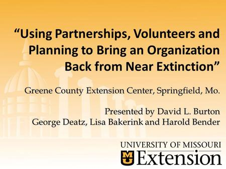 "Greene County Extension Center, Springfield, Mo. Presented by David L. Burton George Deatz, Lisa Bakerink and Harold Bender ""Using Partnerships, Volunteers."
