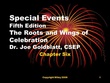 Copyright Wiley 20081 Special Events Fifth Edition The Roots and Wings of Celebration Dr. Joe Goldblatt, CSEP Chapter Six.