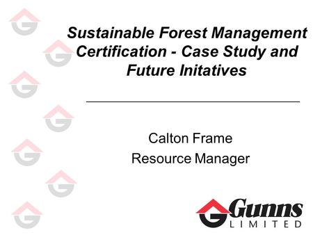 Sustainable Forest Management Certification - Case Study and Future Initatives Calton Frame Resource Manager.