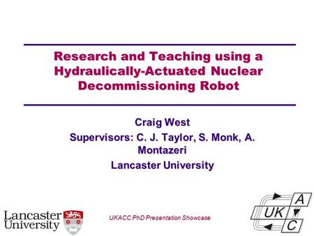 Univ logo Research and Teaching using a Hydraulically-Actuated Nuclear Decommissioning Robot Craig West Supervisors: C. J. Taylor, S. Monk, A. Montazeri.