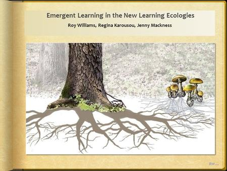 Emergent Learning in the New Learning Ecologies Roy Williams, Regina Karousou, Jenny Mackness RW …