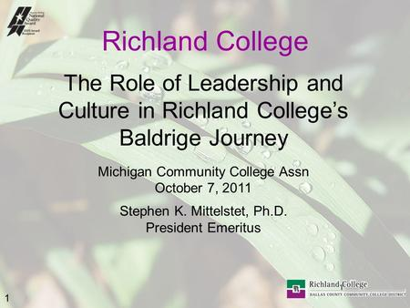 1 1 Richland College The Role of Leadership and Culture in Richland College's Baldrige Journey Michigan Community College Assn October 7, 2011 Stephen.