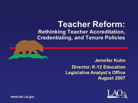 LAO Teacher Reform: Rethinking Teacher Accreditation, Credentialing, and Tenure Policies Jennifer Kuhn Director, K-12 Education Legislative Analyst's Office.