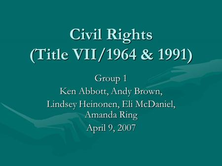 Civil Rights (Title VII/1964 & 1991) Group 1 Ken Abbott, Andy Brown, Lindsey Heinonen, Eli McDaniel, Amanda Ring April 9, 2007.