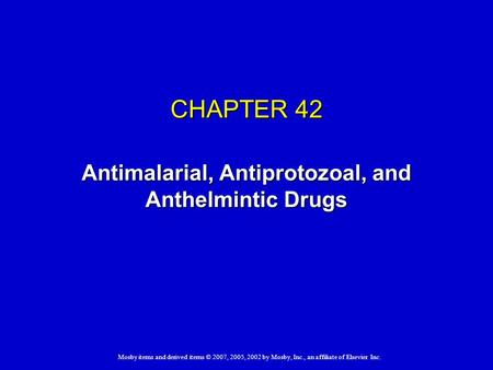 Mosby items and derived items © 2007, 2005, 2002 by Mosby, Inc., an affiliate of Elsevier Inc. CHAPTER 42 Antimalarial, Antiprotozoal, and Anthelmintic.