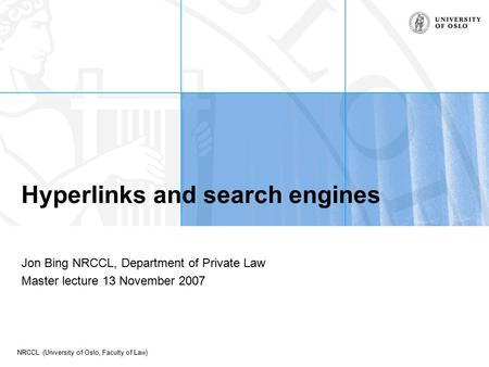 NRCCL (University of Oslo, Faculty of Law) Hyperlinks and search engines Jon Bing NRCCL, Department of Private Law Master lecture 13 November 2007.