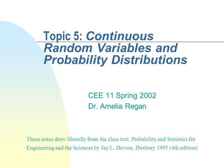Topic 5: Continuous Random Variables and Probability Distributions CEE 11 Spring 2002 Dr. Amelia Regan These notes draw liberally from the class text,