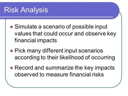 Risk Analysis Simulate a scenario of possible input values that could occur and observe key financial impacts Pick many different input scenarios according.