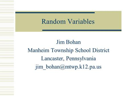 Random Variables Jim Bohan Manheim Township School District Lancaster, Pennsylvania