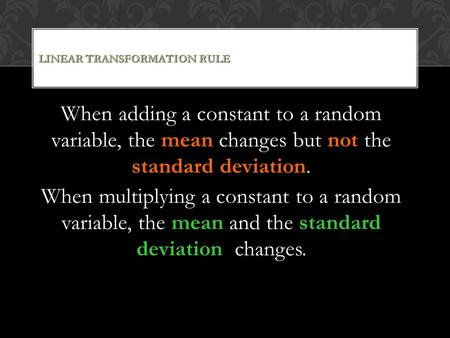 LINEAR TRANSFORMATION RULE When adding a constant to a random variable, the mean changes but not the standard deviation. When multiplying a constant to.