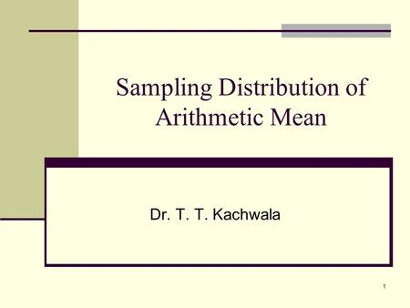 1 Sampling Distribution of Arithmetic Mean Dr. T. T. Kachwala.
