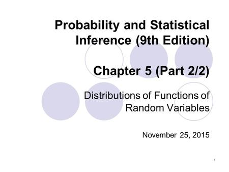 1 Probability and Statistical Inference (9th Edition) Chapter 5 (Part 2/2) Distributions of Functions of Random Variables November 25, 2015.
