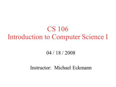 CS 106 Introduction to Computer Science I 04 / 18 / 2008 Instructor: Michael Eckmann.