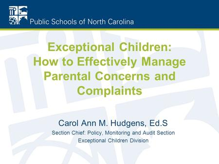 Exceptional Children: How to Effectively Manage Parental Concerns and Complaints Carol Ann M. Hudgens, Ed.S Section Chief: Policy, Monitoring and Audit.