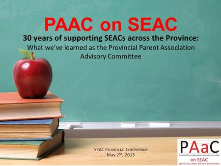PAAC on SEAC SEAC Provincial Conference May 2 nd, 2015 30 years of supporting SEACs across the Province: What we've learned as the Provincial Parent Association.