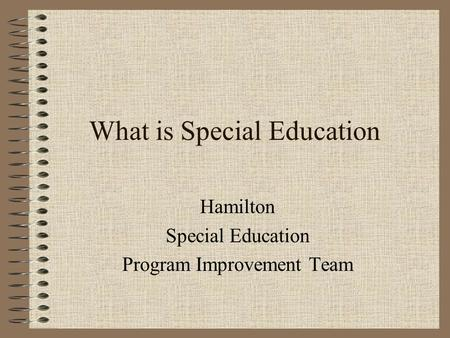 What is Special Education Hamilton Special Education Program Improvement Team.