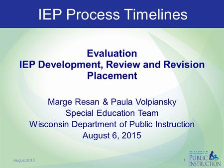 IEP Process Timelines Evaluation IEP Development, Review and Revision Placement Marge Resan & Paula Volpiansky Special Education Team Wisconsin Department.