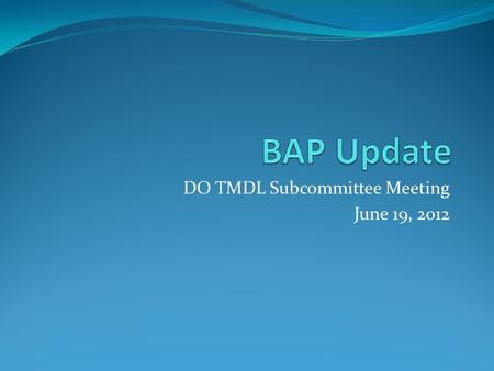DO TMDL Subcommittee Meeting June 19, 2012. A Bit of History (2008-2009) Summer-Fall 2008 BAP discussion begins Study Proposal formulated Summer-Fall.