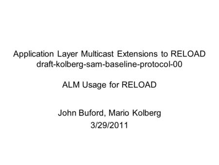 Application Layer Multicast Extensions to RELOAD draft-kolberg-sam-baseline-protocol-00 ALM Usage for RELOAD John Buford, Mario Kolberg 3/29/2011.