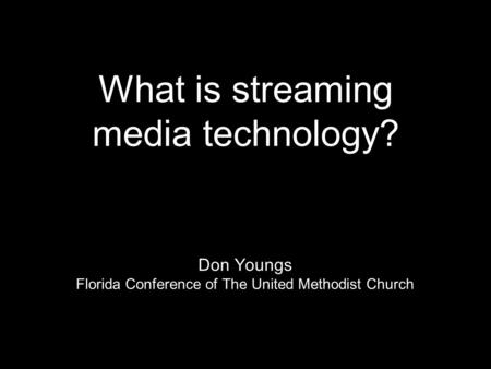 What is streaming media technology? Don Youngs Florida Conference of The United Methodist Church.