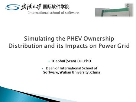 Simulating the PHEV Ownership Distribution and its Impacts on Power Grid  Xiaohui (Sean) Cui, PhD  Dean of International School of Software, Wuhan University,