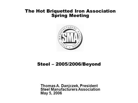 Steel – 2005/2006/Beyond Thomas A. Danjczek, President Steel Manufacturers Association May 5, 2006 The Hot Briquetted Iron Association Spring Meeting.