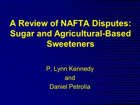 A Review of NAFTA Disputes: Sugar and Agricultural-Based Sweeteners P. Lynn Kennedy and Daniel Petrolia.