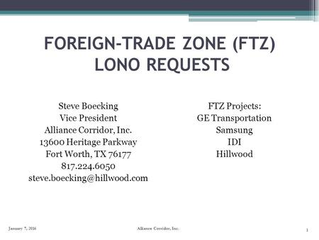 FOREIGN-TRADE ZONE (FTZ) LONO REQUESTS Steve Boecking Vice President Alliance Corridor, Inc. 13600 Heritage Parkway Fort Worth, TX 76177 817.224.6050