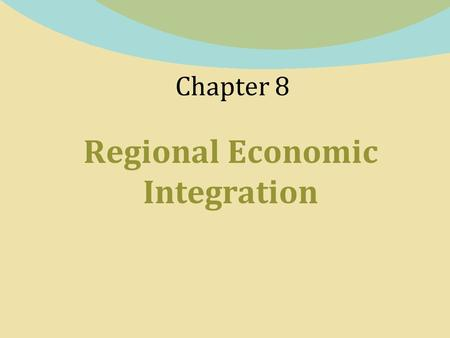 Chapter 8 Regional Economic Integration. 8-2 What Is Regional Economic Integration?  Regional economic integration - agreements between countries in.