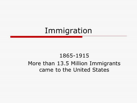 Immigration 1865-1915 More than 13.5 Million Immigrants came to the United States.