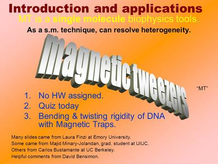 "Introduction and applications 1.No HW assigned. 2.Quiz today 3.Bending & twisting rigidity of DNA with Magnetic Traps. ""MT"" MT is a single molecule biophysics."