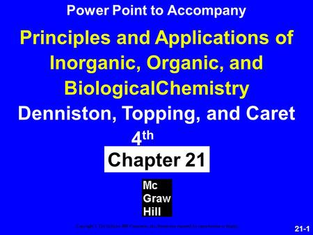 21-1 Principles and Applications of Inorganic, Organic, and BiologicalChemistry Denniston, Topping, and Caret 4 th ed Chapter 21 Copyright © The McGraw-Hill.