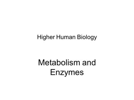 Higher Human Biology Metabolism and Enzymes Learning Intention: To learn about the Metabolic pathways Success Criteria: By the end of the lesson I should.