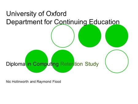 University of Oxford Department for Continuing Education Diploma in Computing Retention Study Nic Hollinworth and Raymond Flood.
