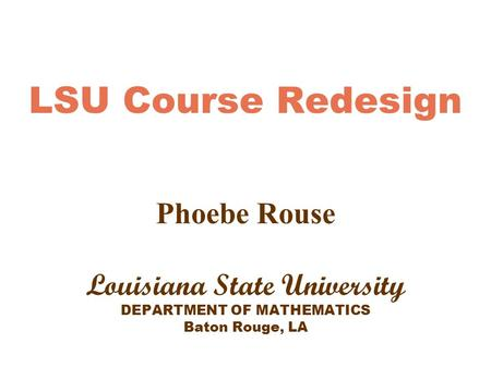 LSU Course Redesign Phoebe Rouse Louisiana State University DEPARTMENT OF MATHEMATICS Baton Rouge, LA.