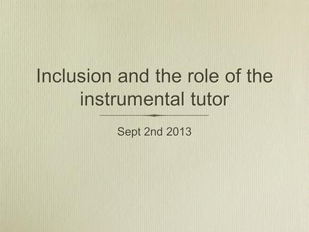 Inclusion and the role of the instrumental tutor Sept 2nd 2013.