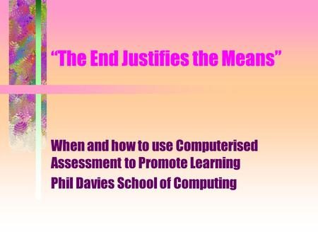 """The End Justifies the Means"" When and how to use Computerised Assessment to Promote Learning Phil Davies School of Computing."
