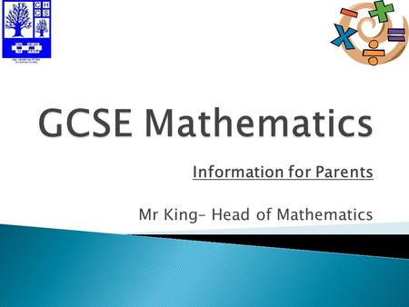 Information for Parents Mr King– Head of Mathematics.