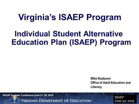 Presentation Title Date Virginia's ISAEP Program Individual Student Alternative Education Plan (ISAEP) Program Mike Nusbaum Office of Adult Education and.
