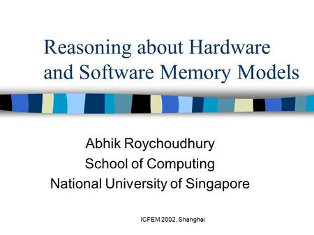 ICFEM 2002, Shanghai Reasoning about Hardware and Software Memory Models Abhik Roychoudhury School of Computing National University of Singapore.