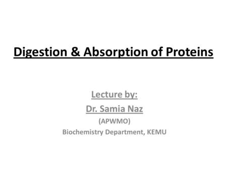 Digestion & Absorption of Proteins Lecture by: Dr. Samia Naz (APWMO) Biochemistry Department, KEMU.