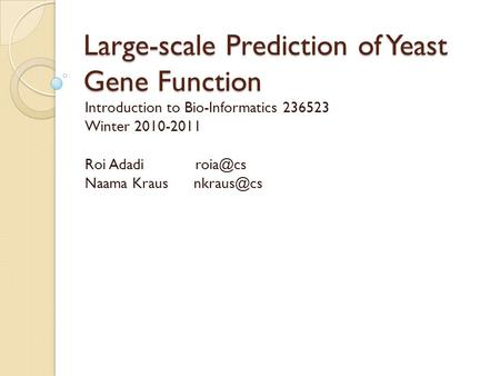 Large-scale Prediction of Yeast Gene Function Introduction to Bio-Informatics 236523 Winter 2010-2011 Roi Adadi Naama Kraus