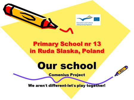 Primary School nr 13 in Ruda Slaska, Poland Our school Comenius Project We aren't different-let's play together!