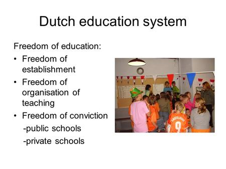 Dutch education system Freedom of education: Freedom of establishment Freedom of organisation of teaching Freedom of conviction -public schools -private.
