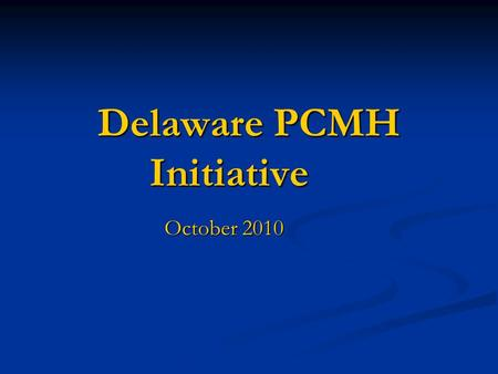 Delaware PCMH Initiative October 2010. Rationale for PCMH Better health quality and outcomes Better health quality and outcomes Lower health care costs.
