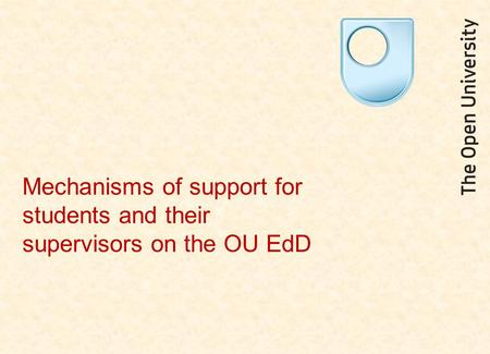 Mechanisms of support for students and their supervisors on the OU EdD.