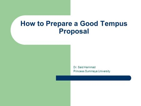 How to Prepare a Good Tempus Proposal Dr. Said Hammad Princess Summaya University.