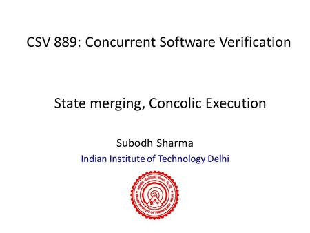 CSV 889: Concurrent Software Verification Subodh Sharma Indian Institute of Technology Delhi State merging, Concolic Execution.