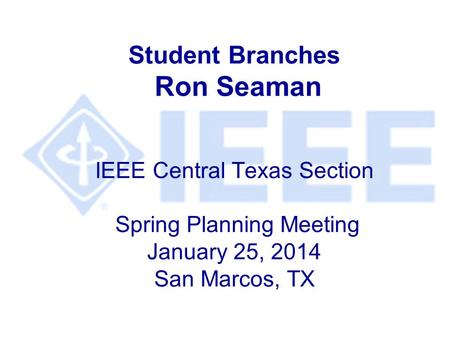 Student Branches Ron Seaman IEEE Central Texas Section Spring Planning Meeting January 25, 2014 San Marcos, TX.