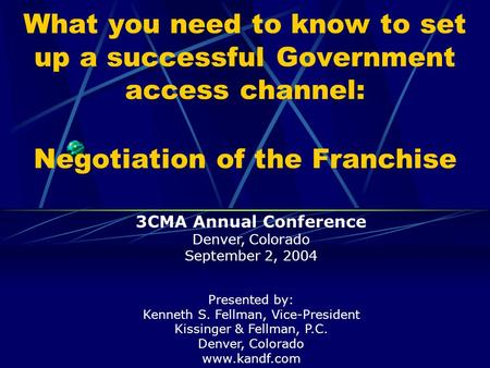 What you need to know to set up a successful Government access channel: Negotiation of the Franchise Presented by: Kenneth S. Fellman, Vice-President Kissinger.